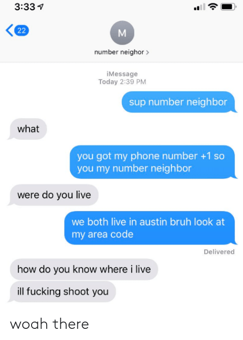 Number 1: 3:33  22  number neighor  iMessage  Today 2:39 PM  sup number neighbor  what  you got my phone number +1 so  you my number neighbor  were do you live  we both live in austin bruh look at  my area code  Delivered  how do you know where i live  ill fucking shoot you woah there