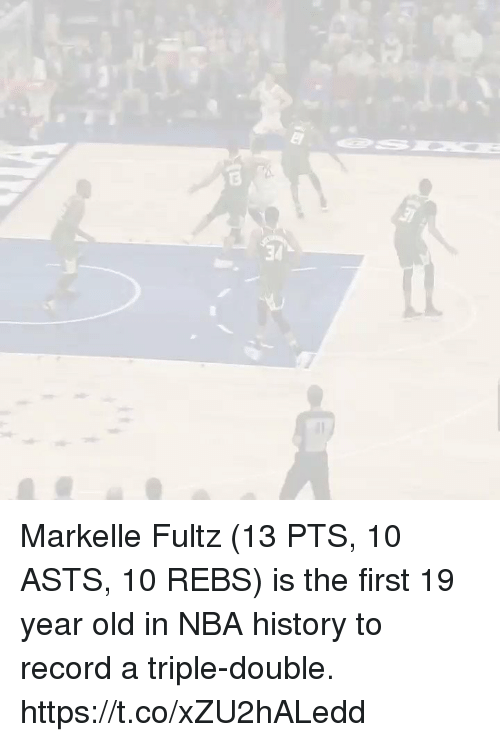 Memes, Nba, and History: 3  34 Markelle Fultz (13 PTS, 10 ASTS, 10 REBS) is the first 19 year old in NBA history to record a triple-double.   https://t.co/xZU2hALedd