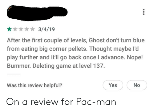 Facepalm, Blue, and Game: 3/4/19  After the first couple of levels, Ghost don't turn blue  from eating big corner pellets. Thought maybe l'd  play further and itll go back once I advance. Nope!  Bummer. Deleting game at level 137.  Was this review helpful?  No  Yes On a review for Pac-man