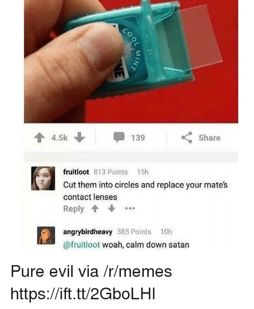 Calm Down Satan: 3  4.5k  Share  fruitloot 813 Points 15h  Cut them into circles and replace your mates  contact lenses  Reply  angrybirdheavy 385 Points 10h  @fruitloot woah, calm down satan Pure evil via /r/memes https://ift.tt/2GboLHI