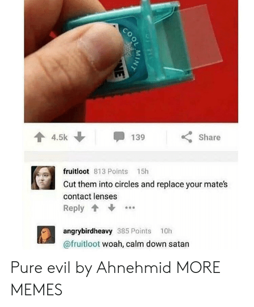 pure evil: 3  4.5k  Share  fruitloot 813 Points 15h  Cut them into circles and replace your mates  contact lenses  Reply  angrybirdheavy 385 Points 10h  @fruitloot woah, calm down satan Pure evil by Ahnehmid MORE MEMES