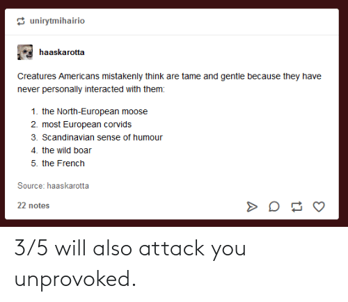 3 5: 3/5 will also attack you unprovoked.