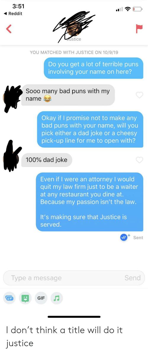 You Get A: 3:51  Reddit  ustice  YOU MATCHED WITH JUSTICE ON 10/9/19  Do you get a lot of terrible puns  involving your name on here?  Sooo many bad puns with my  name  Okay if I promise not to make any  bad puns with your name, will you  pick either a dad joke or a cheesy  pick-up line for me to open with?  100% dad joke  Even if I were an attorney I would  quit my law firm just to be a waiter  at any restaurant you dine at.  Because my passion isn't the law.  It's making sure that Justice is  served.  Sent  Send  Type a message  GIF I don't think a title will do it justice
