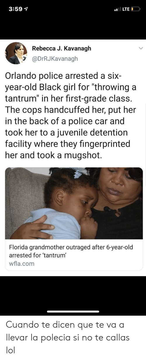 """Juvenile, Lol, and Police: 3:59 7  LTE  Rebecca J. Kavanagh  @DrRJKavanagh  Orlando police arrested a six  year-old Black girl for """"throwing a  tantrum"""" in her first-grade class.  The  handcuffed her, put her  cops  in the back of a police car and  took her to a juvenile detention  facility where they fingerprinted  her and took a mugshot.  Florida grandmother outraged after 6-year-old  arrested for 'tantrum'  wfla.com Cuando te dicen que te va a llevar la polecia si no te callas lol"""