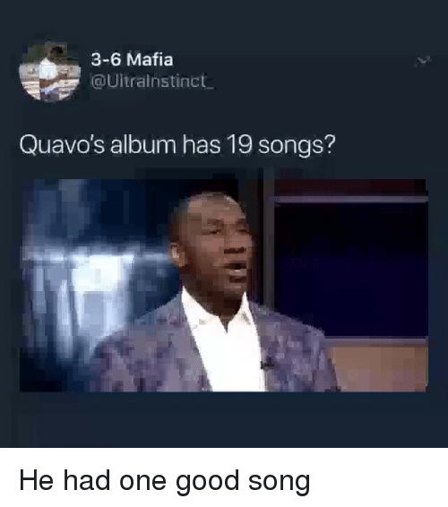 Funny, Good, and Songs: 3-6 Mafia  @Uitralnstinct  Quavo's album has 19 songs? He had one good song