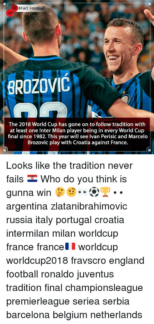 Barcelona, Belgium, and England: 3 8Fact Football  BROZOVIC  The 2018 World Cup has gone on to follow tradition with  at least one Inter Milan player being in every World Cup  final since 1982. This year will see Ivan Perisic and Marcelo  Brozovic play with Croatia against France. Looks like the tradition never fails 🇭🇷 Who do you think is gunna win 🤔🤨👀⚽️🏆 • • argentina zlatanibrahimovic russia italy portugal croatia intermilan milan worldcup france france🇫🇷 worldcup worldcup2018 fravscro england football ronaldo juventus tradition final championsleague premierleague seriea serbia barcelona belgium netherlands