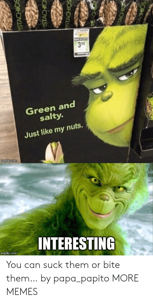 Being salty: 3 99  Green and  salty.  Just like my nuts.  imgfip.com  INTERESTING  img flip.com  PISTACHIOS  PISTACHIO  STACHIOS  STACHIO  TACHIOS You can suck them or bite them… by papa_papito MORE MEMES