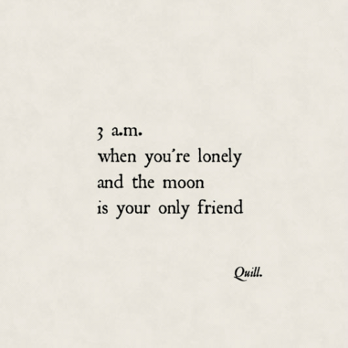Only Friend: 3 a.m.  when you're lonely  and the moon  is your only friend  Quill