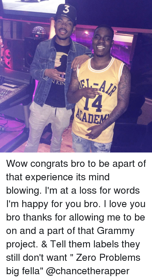 "Memes, 🤖, and Label: 3  AIR  NKI  ACADE Wow congrats bro to be apart of that experience its mind blowing. I'm at a loss for words I'm happy for you bro. I love you bro thanks for allowing me to be on and a part of that Grammy project. & Tell them labels they still don't want "" Zero Problems big fella"" @chancetherapper"