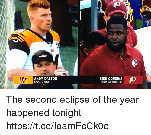 Andy Dalton: 3  ANDY DALTON  8/14.70 Yards  KIRK COUSINS  10/19, 109 Yards, INT The second eclipse of the year happened tonight https://t.co/IoamFcCk0o
