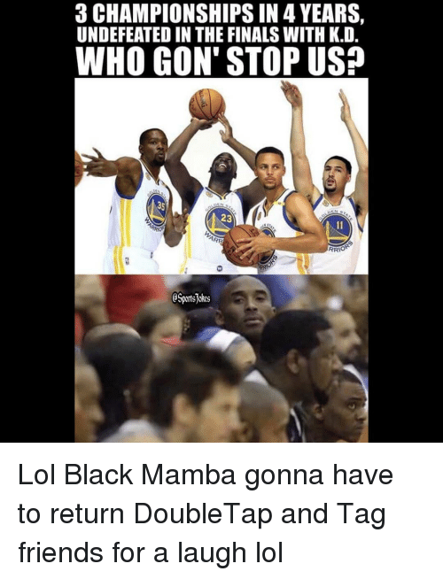 mamba: 3 CHAMPIONSHIPS IN 4 YEARS,  UNDEFEATED IN THE FINALS WITH K.D  WHO GON' STOP US?  35  23  RRIO  eSportsjckes Lol Black Mamba gonna have to return DoubleTap and Tag friends for a laugh lol