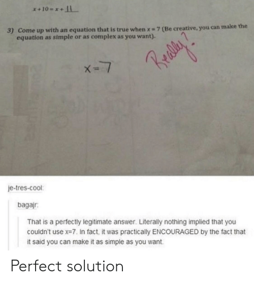 Complex, True, and Cool: 3) Come up with an equation that is true when x 7 (Be creative, you can ma  equation as simple or as complex as you want).  je-tres-cool:  bagajr  That is a perfectly legitimate answer. Literally nothing implied that you  couldn't use x=7. In fact, it was practically ENCOURAGED by the fact that  it said you can make it as simple as you want Perfect solution