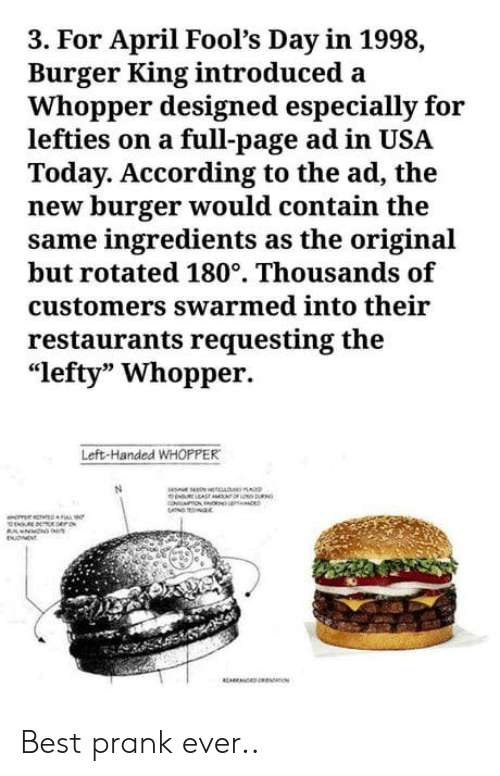 "April Fools: 3. For April Fool's Day in 1998,  Burger King introduced a  Whopper designed especially for  lefties on a full-page ad in USA  Today. According to the ad, the  new burger would contain the  same ingredients as the original  but rotated 180°. Thousands of  customers swarmed into their  restaurants requesting the  ""lefty"" Whopper.  Left-Handed WHOPPER Best prank ever.."