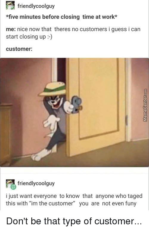 "Friends, Memes, and Work: 3 friendly coolguy  *five minutes before closing time at work*  me: nice now that theres no customers i guess i can  customer:  friendly coolguy  i just want everyone to know that anyone who taged  this with ""im the customer"" you are not even funy Don't be that type of customer..."