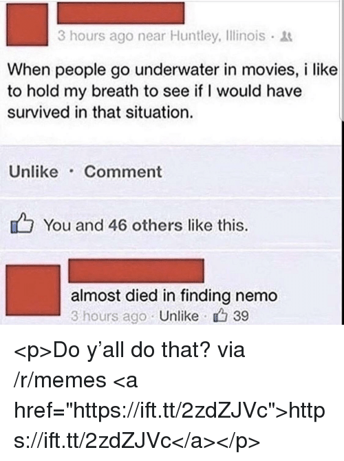"Finding Nemo: 3 hours ago near Huntley, Ilinois  When people go underwater in movies, i like  to hold my breath to see if I would have  survived in that situation.  Unlike Comment  You and 46 others like this.  almost died in finding nemo  3 hours ago Unlike 39 <p>Do y'all do that? via /r/memes <a href=""https://ift.tt/2zdZJVc"">https://ift.tt/2zdZJVc</a></p>"