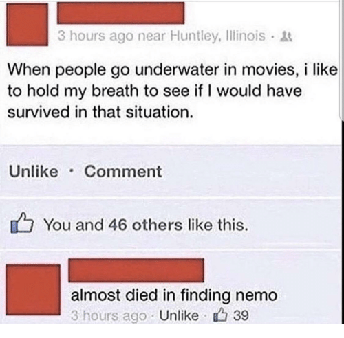 Finding Nemo: 3 hours ago near Huntley, Ilinois  When people go underwater in movies, i like  to hold my breath to see if I would have  survived in that situation.  Unlike Comment  You and 46 others like this.  almost died in finding nemo  3 hours ago Unlike 39