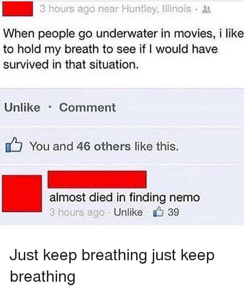 Finding Nemo: 3 hours ago near Huntley, Illinois  When people go underwater in movies, i like  to hold my breath to see if I would have  survived in that situation.  Unlike Comment  You and 46 others like this  almost died in finding nemo  3 hours ago Unlike 39 Just keep breathing just keep breathing