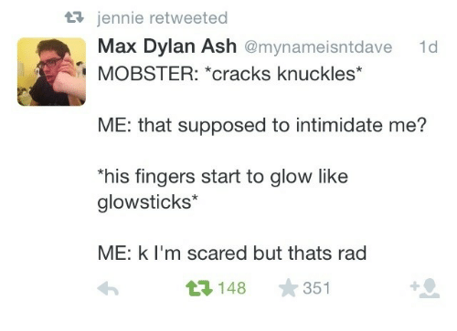 Ash, Rad, and Knuckles: 3 jennie retweeted  Max Dylan Ash @mynameisntdave  1d  MOBSTER: *cracks knuckles*  ME: that supposed to intimidate me?  his fingers start to glow like  glowsticks*  ME: k l'm scared but thats rad  3148 351