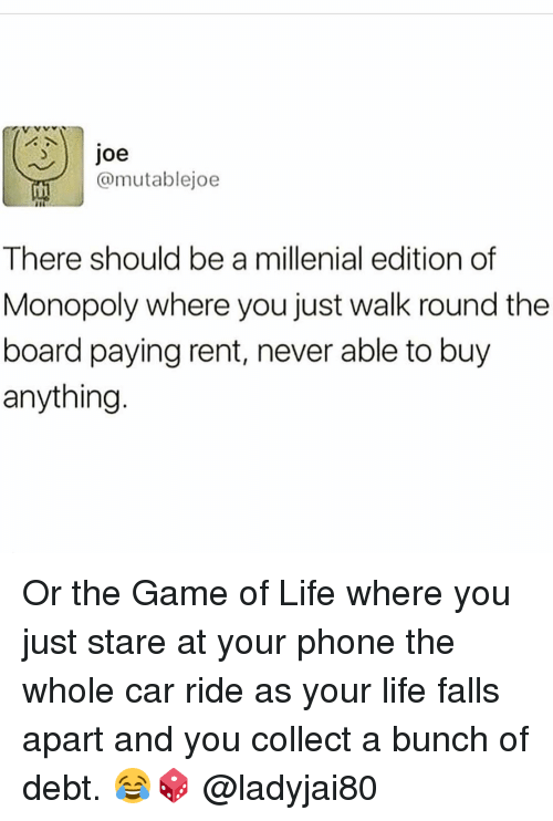 A Millenial: 3 Joe  @mutablejoe  There should be a millenial edition of  Monopoly where you just walk round the  board paying rent, never able to buy  anything Or the Game of Life where you just stare at your phone the whole car ride as your life falls apart and you collect a bunch of debt. 😂🎲 @ladyjai80