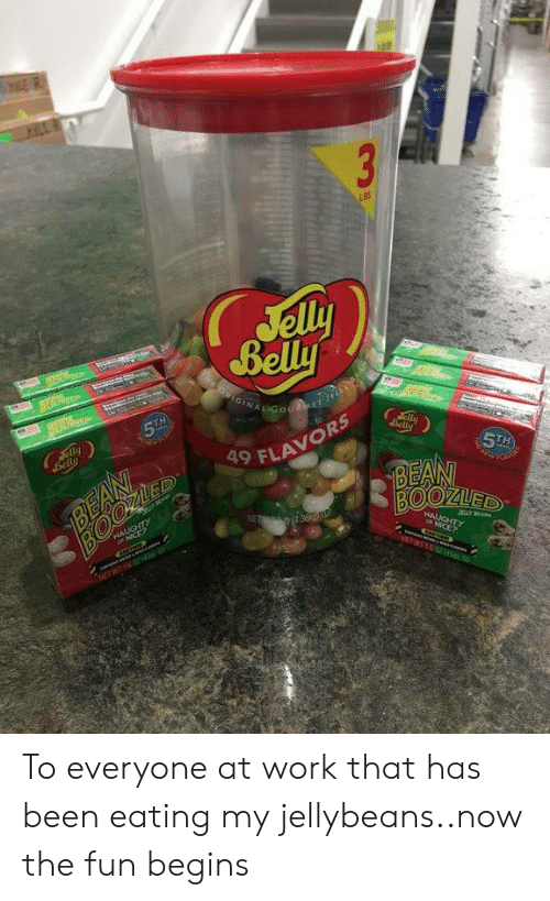jelly: 3  LBS  Jelly  Belly  OIGINAL GotMET Je  era  5TH  Jelly  Belly  aly  Belly  BEAN  ED  5TH  BEAN  BOOZUED  9 FLAVORS  NALUGHTY  ICE?  NET 36  HAUGHTY  JBLY MA  NICE?  NEWT04 To everyone at work that has been eating my jellybeans..now the fun begins