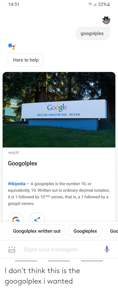 zeroes: 3 ll 22%  14:51  googolplex  Here to help  Google  B45 & B46  1565 & 1585 CHARLESTON ROAD  serg3d  Googolplex  Wikipedia – A googolplex is the number 10, or  equivalently, 10. Written out in ordinary decimal notation,  it is 1 followed by 10100 zeroes, that is, a 1 followed by a  googol zeroes.  Goo  Googolplex written out  Googleplex  M Digite uma mensagem I don't think this is the googolplex i wanted