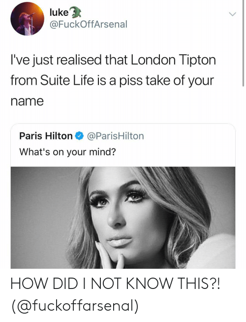 Hilton: 3  luke  @FuckOffArsenal  I've just realised that London Tipton  from Suite Life is a piss take of your  name  Paris Hilton@ParisHilton  What's on your mind? HOW DID I NOT KNOW THIS?! (@fuckoffarsenal)