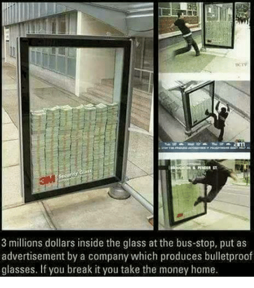 Producive: 3 millions dollars inside the glass at the bus-stop, put as  advertisement by a company which produces bulletproof  glasses. If you break it you take the money home.