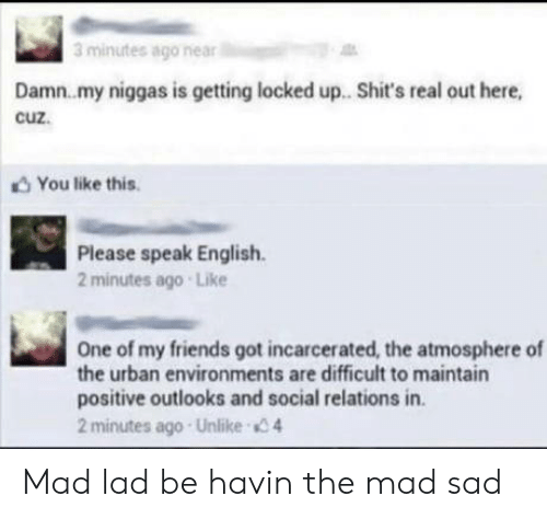 lad: 3 minutes ago near  Damn.my niggas is getting locked up. Shit's real out here,  cuz.  You like this  Please speak English  2 minutes ago Like  One of my friends got incarcerated, the atmosphere of  the urban environments are difficult to maintain  positive outlooks and social relations in.  2 minutes ago Unlike 4 Mad lad be havin the mad sad