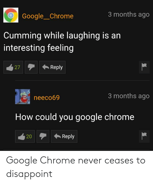 how could you: 3 months ago  Google__Chrome  Cumming while laughing is an  interesting feeling  Reply  27  3 months ago  neeco69  How could you google chrome  Reply  20 Google Chrome never ceases to disappoint
