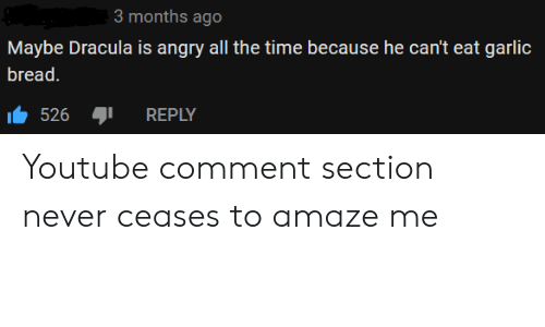 youtube.com, Dracula, and Time: 3 months ago  Maybe Dracula is angry all the time because he can't eat garlic  bread.  526  REPLY Youtube comment section never ceases to amaze me