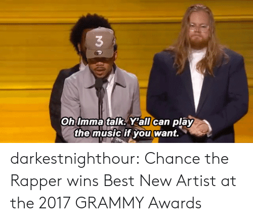 Chance the Rapper, Grammy Awards, and Music: 3  Oh Imma talk. Y'all can play  the music if you want. darkestnighthour:  Chance the Rapper wins Best New Artist at the2017 GRAMMY Awards