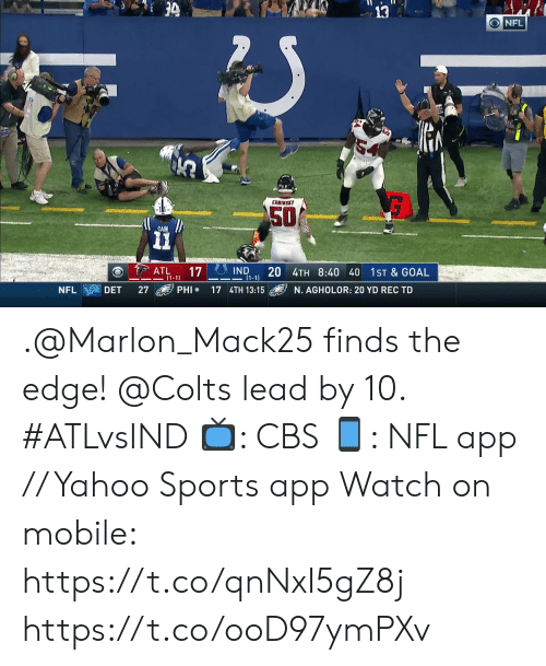 phi: 3  ONFL  COMIMSKY  50  CAIN  IND  20 4TH 8:40 40  (1-1  ATL  (1-1)  17  1ST & GOAL  PHI  NFL  DET  27  17 4TH 13:15  N. AGHOLOR: 20 YD REC TD .@Marlon_Mack25 finds the edge! @Colts lead by 10. #ATLvsIND  📺: CBS 📱: NFL app // Yahoo Sports app Watch on mobile: https://t.co/qnNxI5gZ8j https://t.co/ooD97ymPXv