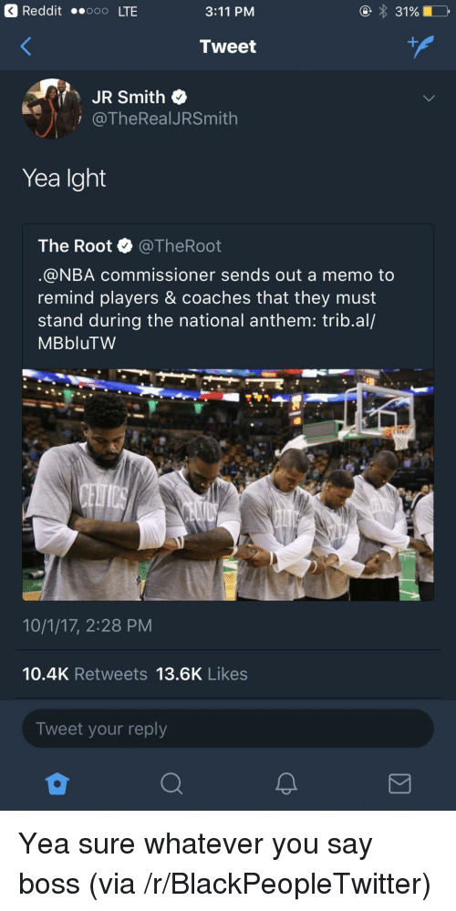 J.R. Smith: 3 Reddit ..ooo LTE  3:11 PM  Tweet  JR Smith  i @TheRealJRSmith  Yea Ight  The Root @TheRoot  @NBA commissioner sends out a memo to  remind players & coaches that they must  stand during the national anthem: trib.al/  MBbluTW  10/1/17, 2:28 PM  10.4K Retweets 13.6K Likes  Tweet your reply <p>Yea sure whatever you say boss (via /r/BlackPeopleTwitter)</p>