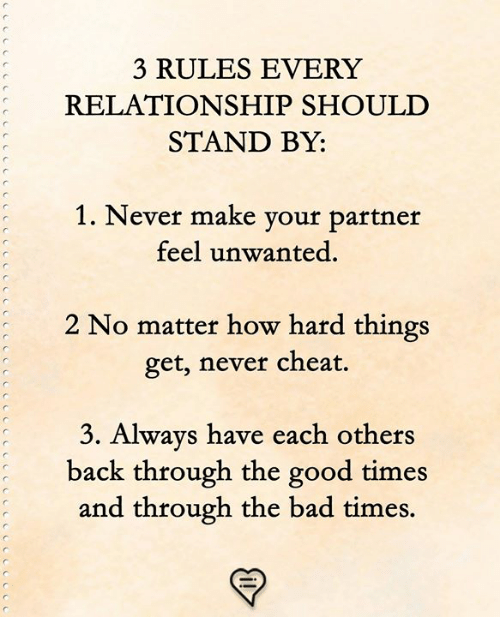 Bad, Memes, and Good: 3 RULES EVERY  RELATIONSHIP SHOULD  STAND BY:  1. Never make vour partner  feel unwanted.  2 No matter how hard things  get, never cheat.  Always have each other  back through the good times  and through the bad times.  3.  s