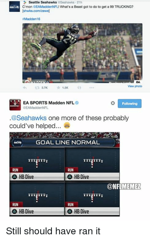 Madden NFL: 3 Seattle Seahawks  aseahawks 21h  C mon EAMaddenNFLI What's a Beast got to do to get a 99 TRUCKING?  Ishwks.com/zewel  #Madden 16  View photo  1.5K  EA SPORTS Madden NFL  Following  DEAMadden NFL  @Seahawks one more of these probably  could've helped  GOAL LINE NORMAL  RUN  RUN  HB Dive  HB Dive  CONFLMEMEZ  RUN  RUN  HBDive  HB Dive Still should have ran it