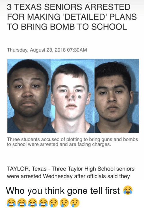 Guns, Memes, and School: 3 TEXAS SENIORS ARRESTED  FOR MAKING 'DETAILED PLANS  TO BRING BOMB TO SCHOOL  Thursday, August 23, 2018 07:30AM  Three students accused of plotting to bring guns and bombs  to school were arrested and are facing charges.  TAYLOR, Texas - Three Taylor High School seniors  were arrested Wednesday after officials said they Who you think gone tell first 😂😂😂😂😂😢😢😢