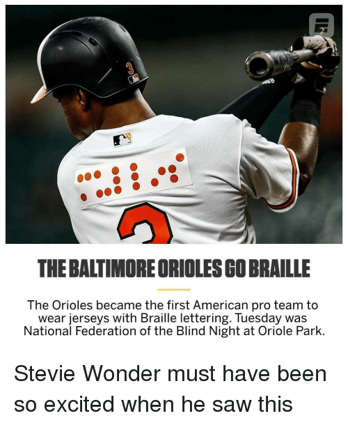 Funny, Saw, and Stevie Wonder: 3  THE BALTIMORE ORIOLES GO BRAILLE  The Orioles became the first American pro team to  wear jerseys with Braille lettering. Tuesday was  National Federation of the Blind Night at Oriole Park.