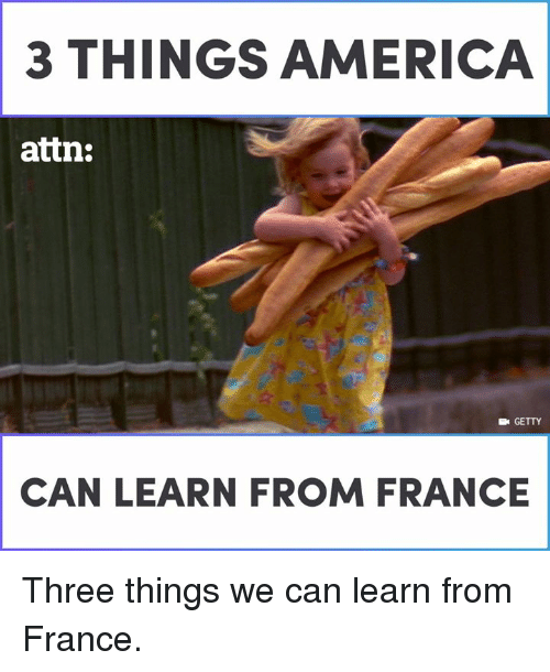Memes, France, and 🤖: 3 THINGS AERICA  attn:  E GETTY  CAN LEARN FROM FRANCE Three things we can learn from France.