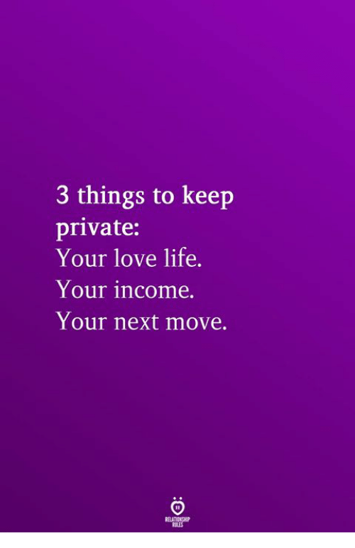 Life, Love, and Private: 3 things to keep  private:  Your love life.  Your income.  Your next move.