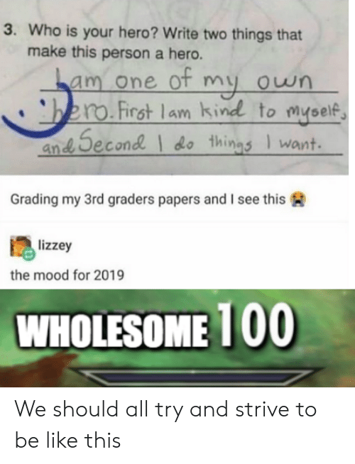 Be Like, Mood, and Wholesome: 3. Who is your hero? Write two things that  make this person a hero.  am one of my own  to myself  .First lams  and Second d thinas I want.  and Second do things want  Grading my 3rd graders papers and I see this A  lizzey  the mood for 2019  WHOLESOME 100 We should all try and strive to be like this