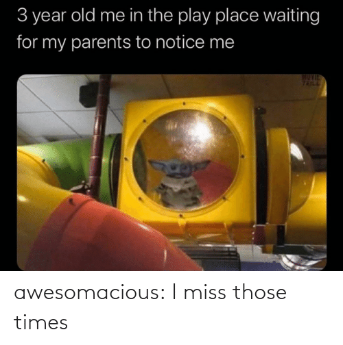 those: 3 year old me in the play place waiting  for my parents to notice me  MUVIE  TRILL awesomacious:  I miss those times