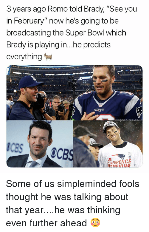 "Nfl, Patriotic, and Super Bowl: 3 years ago Romo told Brady, ""See you  in February"" now he's going to be  broadcasting the Super Bowl which  Brady is playing in..he predicts  everything  PATRIOTS  @FUNNIESTNFLMEMES  CONFERENCE Some of us simpleminded fools thought he was talking about that year....he was thinking even further ahead 😳"