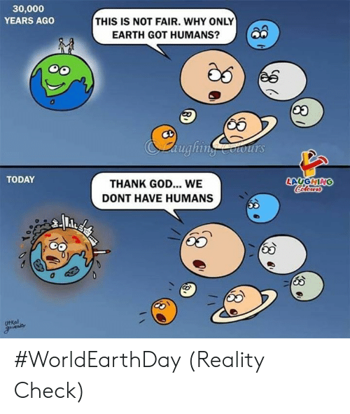 reality check: 30,000  YEARS AGO  THIS IS NOT FAIR. WHY ONLY  EARTH GOT HUMANS?O  65  aughinotours  TODAY  LAUGHING  THANK GOD... WE  DONT HAVE HUMANS  UtKal #WorldEarthDay (Reality Check)