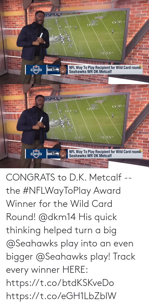 Metcalf: 30  4 0-  NFL Way To Play Recipient for Wild Card round:  Seahawks WR DK Metcalf  NFL  WAY TO PLAY   -30  30-  NFL Way To Play Recipient for Wild Card round:  Seahawks WR DK Metcalf  WAY TO PL.AY CONGRATS to D.K. Metcalf --  the #NFLWayToPlay Award Winner for the Wild Card Round! @dkm14  His quick thinking helped turn a big @Seahawks play into an even bigger @Seahawks play!   Track every winner HERE: https://t.co/btdKSKveDo https://t.co/eGH1LbZblW