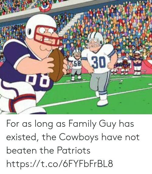 Family Guy: 30  58 For as long as Family Guy has existed, the Cowboys have not beaten the Patriots https://t.co/6FYFbFrBL8