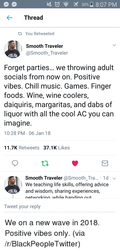 Advice, Blackpeopletwitter, and Chill: 30%. 8:07 PM  Thread  t You Retweeted  Smooth Traveler  @Smooth_Traveler  Forget parties... we throwing adult  socials from now on. Positive  vibes. Chill music. Games. Finger  foods. Wine, wine coolers,  daiquiris, margaritas, and dabs of  liquor with all the cool AC you can  magine  10:28 PM 06 Jan 18  11.7K Retweets 37.1K Likes  Smooth Traveler @Smooth_Tra... 1d v  We teaching life skills, offering advice  and wisdom, sharing experiences,  networkina while handina oiit  Tweet your reply <p>We on a new wave in 2018. Positive vibes only. (via /r/BlackPeopleTwitter)</p>