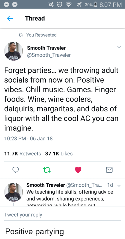 Advice, Chill, and The Dab: 30%. 8:07 PM  Thread  t You Retweeted  Smooth Traveler  @Smooth_Traveler  Forget parties... we throwing adult  socials from now on. Positive  vibes. Chill music. Games. Finger  foods. Wine, wine coolers,  daiquiris, margaritas, and dabs of  liquor with all the cool AC you can  magine  10:28 PM 06 Jan 18  11.7K Retweets 37.1K Likes  Smooth Traveler @Smooth_Tra... 1d v  We teaching life skills, offering advice  and wisdom, sharing experiences,  networkina while handina oiit  Tweet your reply Positive partying