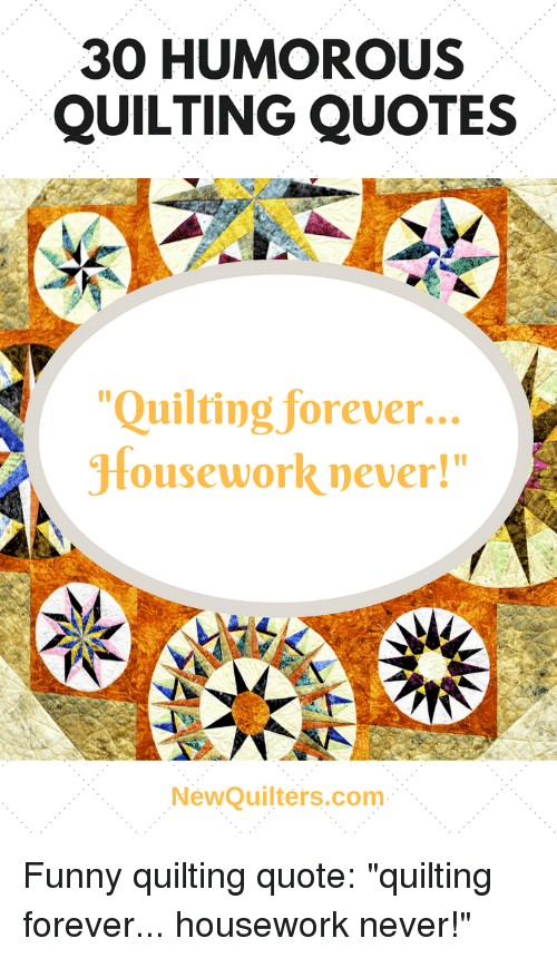 """Housework: 30 HUMOROUS  QUILTING QUOTES  """"Quilting forever...  Housework never!""""  I0  NewQuilters.com Funny quilting quote: """"quilting forever... housework never!"""""""