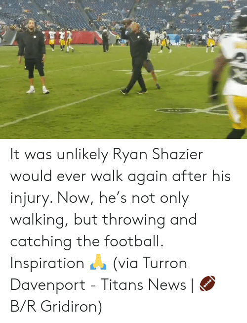 Catching: 30 It was unlikely Ryan Shazier would ever walk again after his injury. Now, he's not only walking, but throwing and catching the football.  Inspiration 🙏  (via Turron Davenport - Titans News | 🏈 B/R Gridiron)