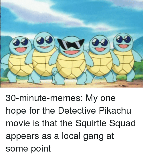 Memes, Pikachu, and Squad: 30-minute-memes: My one hope for the Detective Pikachu movie is that the Squirtle Squad appears as a local gang at some point